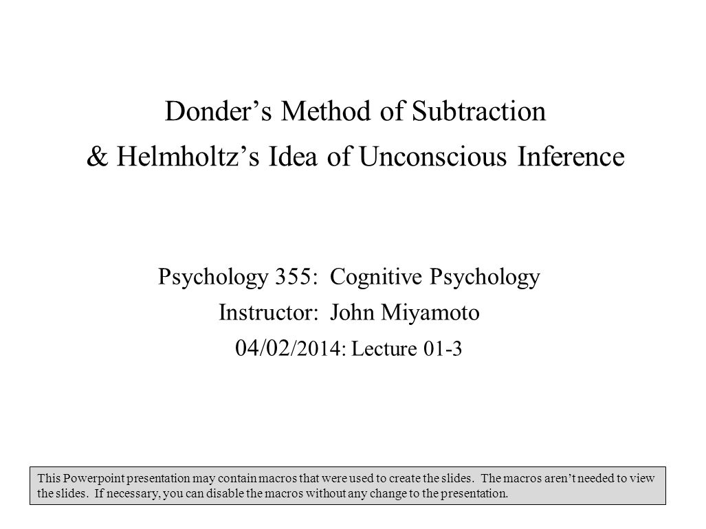 Donders Method of Subtraction & Helmholtzs Idea of Unconscious Inference Psychology 355: Cognitive Psychology Instructor: John Miyamoto 04/02 /2014: L