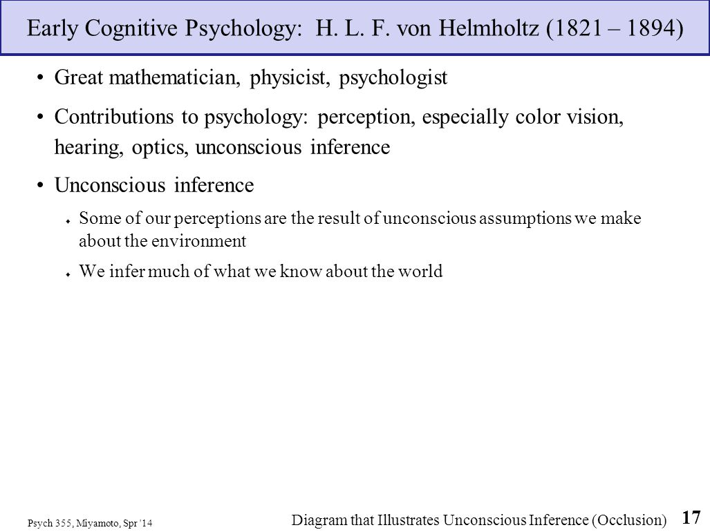 Early Cognitive Psychology: H. L. F. von Helmholtz (1821 – 1894) Great mathematician, physicist, psychologist Contributions to psychology: perception,