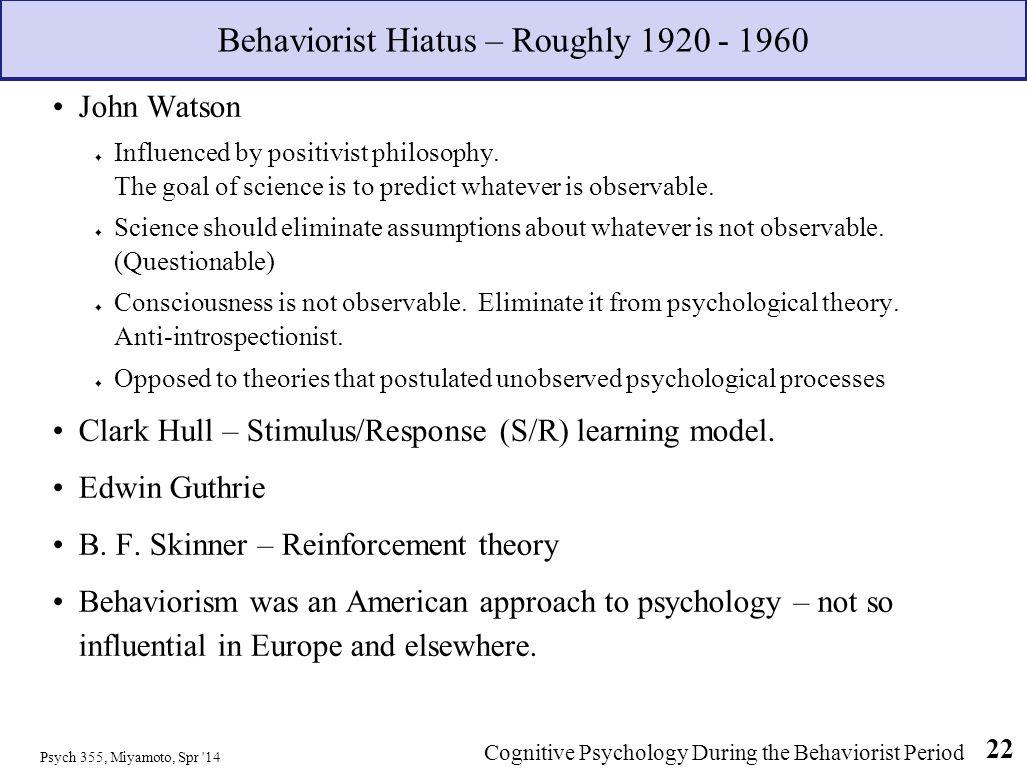 Psych 355, Miyamoto, Spr '14 22 Behaviorist Hiatus – Roughly 1920 - 1960 John Watson Influenced by positivist philosophy. The goal of science is to pr