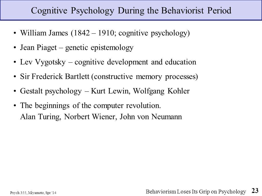 William James (1842 – 1910; cognitive psychology) Jean Piaget – genetic epistemology Lev Vygotsky – cognitive development and education Sir Frederick