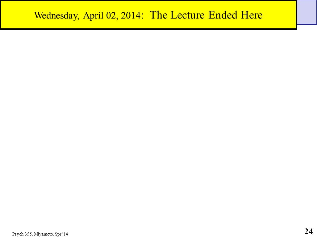Psych 355, Miyamoto, Spr '14 24 Wednesday, April 02, 2014 : The Lecture Ended Here