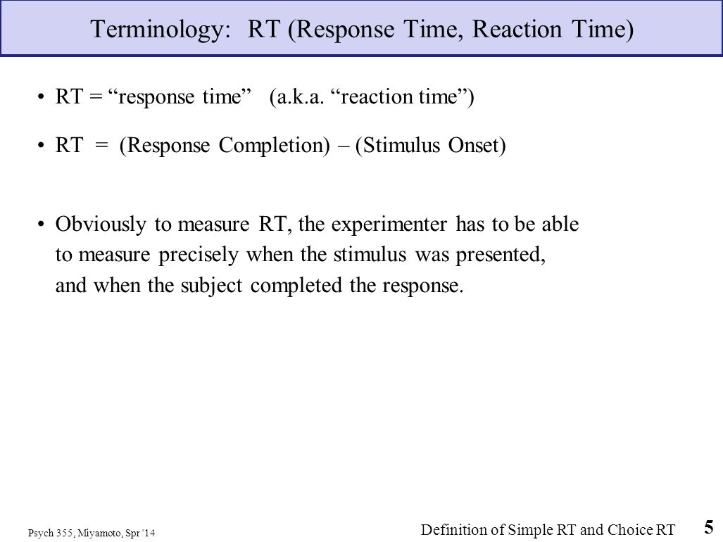 Terminology: RT (Response Time, Reaction Time) RT = response time (a.k.a. reaction time) RT = (Response Completion) – (Stimulus Onset) Obviously to me