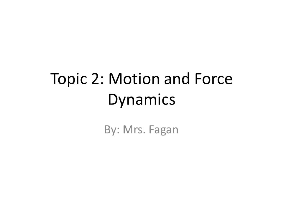 Topic 2: Motion and Force Dynamics By: Mrs. Fagan