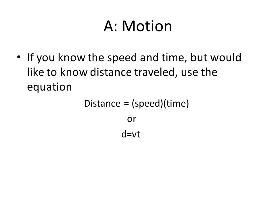 A: Motion If you know the speed and time, but would like to know distance traveled, use the equation Distance = (speed)(time) or d=vt