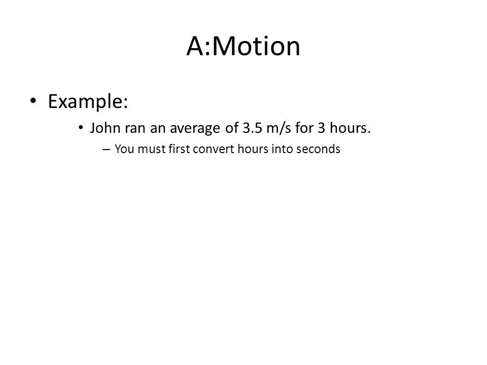 A:Motion Example: John ran an average of 3.5 m/s for 3 hours.