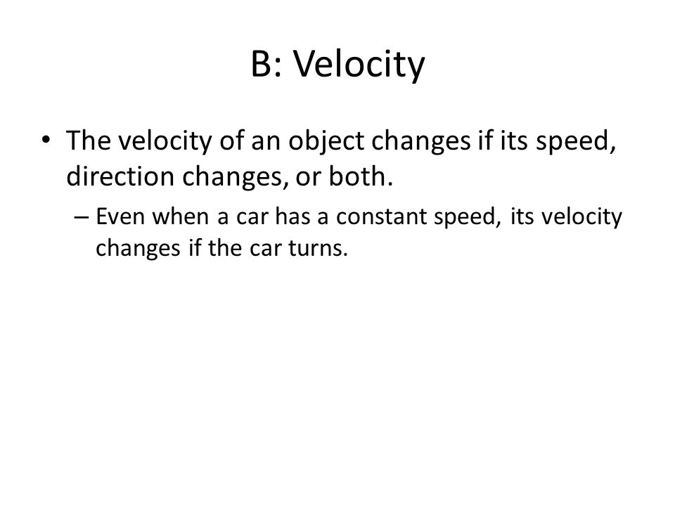 B: Velocity The velocity of an object changes if its speed, direction changes, or both.