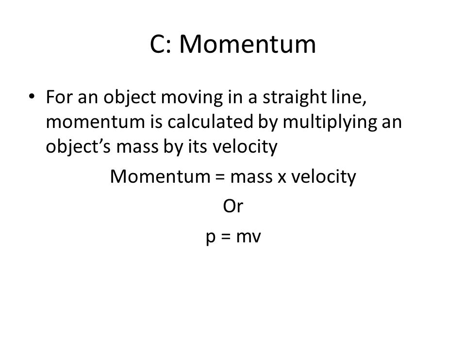 C: Momentum For an object moving in a straight line, momentum is calculated by multiplying an objects mass by its velocity Momentum = mass x velocity Or p = mv