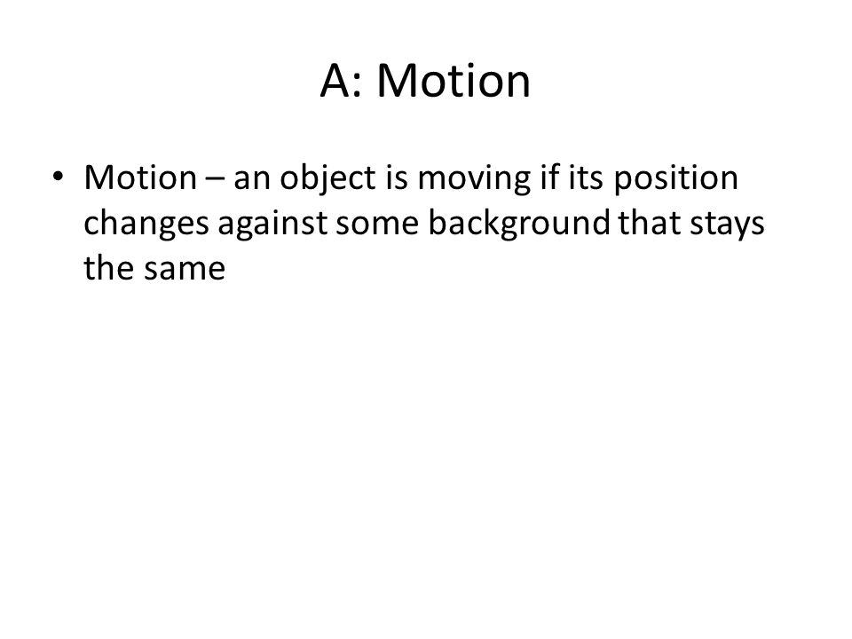 A: Motion Motion – an object is moving if its position changes against some background that stays the same