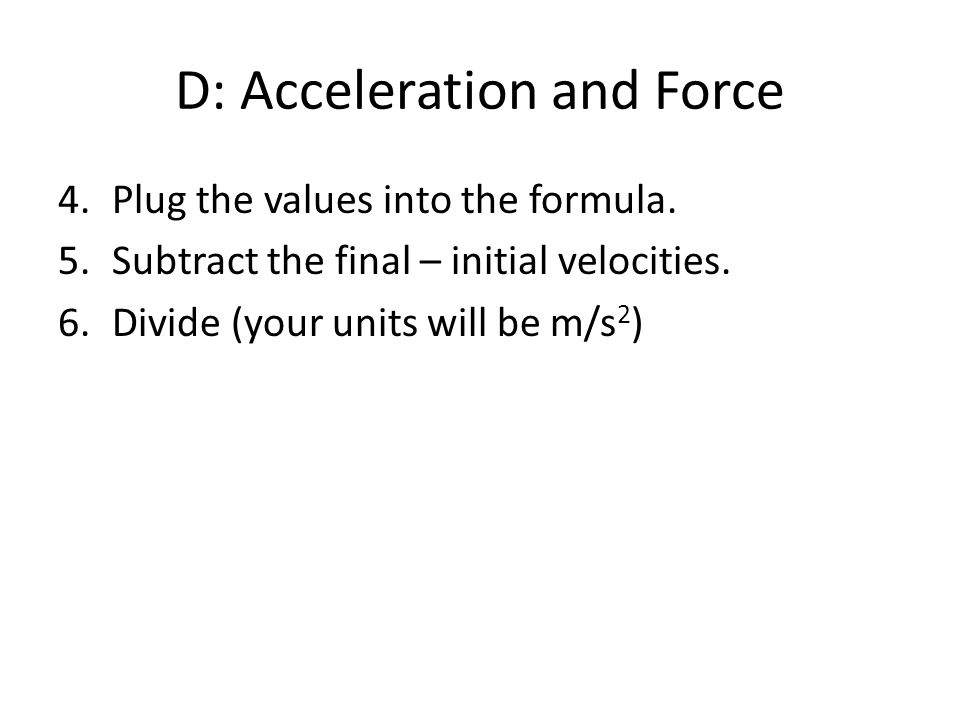 D: Acceleration and Force 4.Plug the values into the formula.