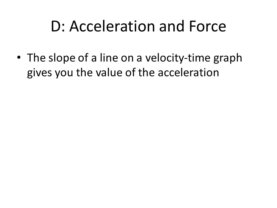 D: Acceleration and Force The slope of a line on a velocity-time graph gives you the value of the acceleration