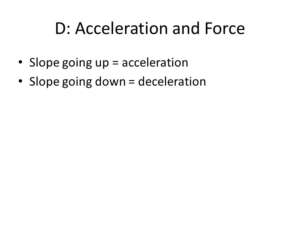D: Acceleration and Force Slope going up = acceleration Slope going down = deceleration