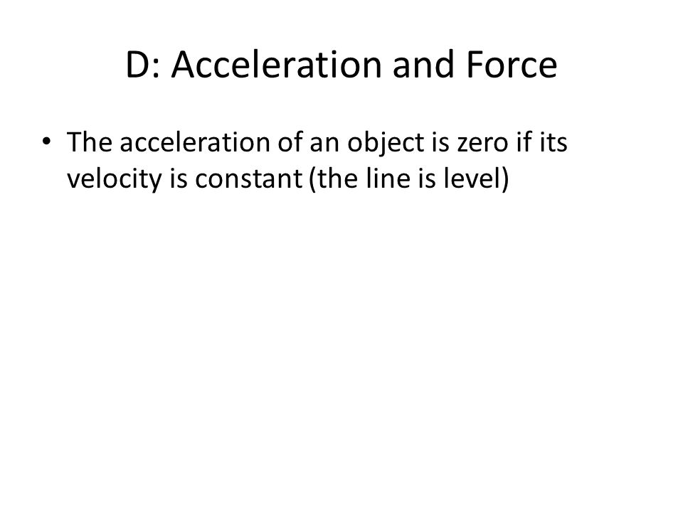 D: Acceleration and Force The acceleration of an object is zero if its velocity is constant (the line is level)