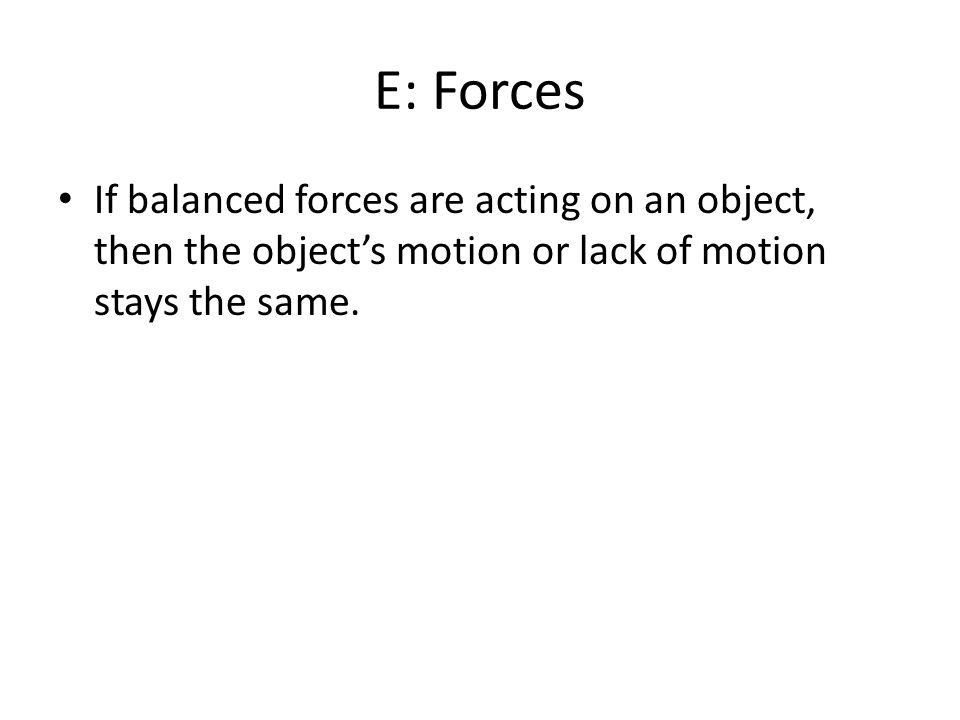 E: Forces If balanced forces are acting on an object, then the objects motion or lack of motion stays the same.