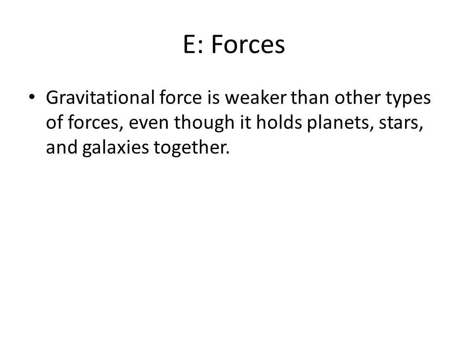 E: Forces Gravitational force is weaker than other types of forces, even though it holds planets, stars, and galaxies together.