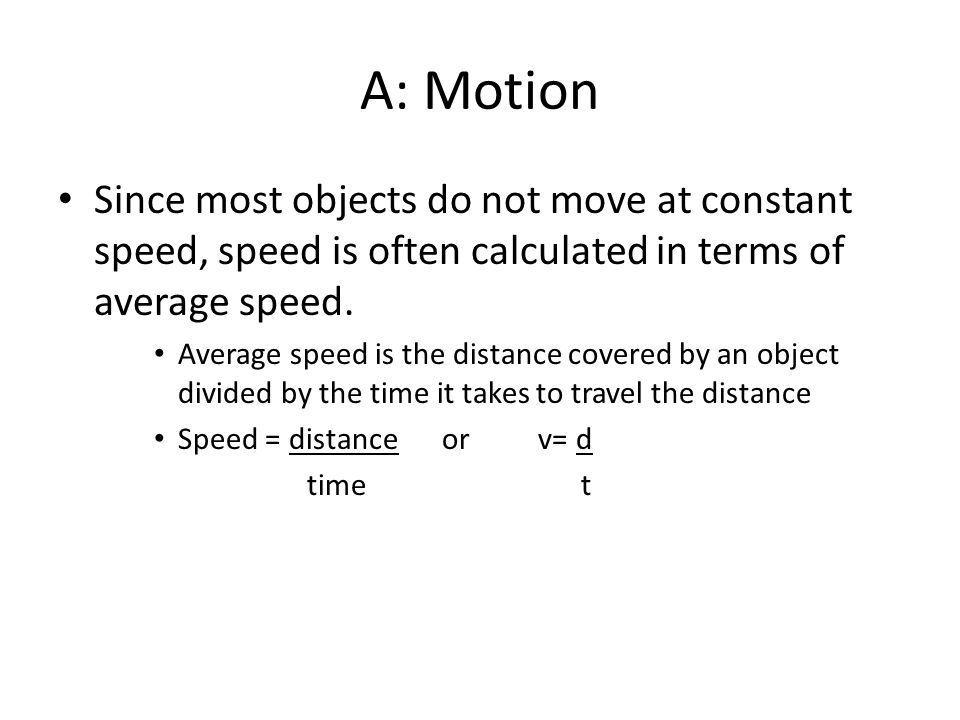 A: Motion Since most objects do not move at constant speed, speed is often calculated in terms of average speed.