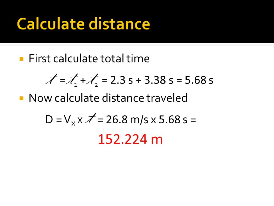 First calculate total time t = t 1 + t 2 = 2.3 s + 3.38 s = 5.68 s Now calculate distance traveled D = V X X t = 26.8 m/s x 5.68 s = 152.224 m