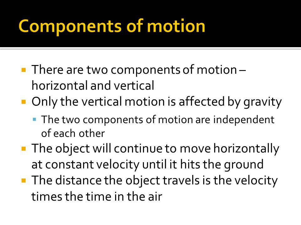 Gravity is an acceleration Acceleration increases velocity The object moves faster and faster The object moves a longer and longer distance in a given period of time The shape given by this type of movement is a parabola Projectiles travel with a parabolic trajectory due to the fact that the downward force of gravity accelerates them downward from their otherwise straight-line, gravity-free trajectory