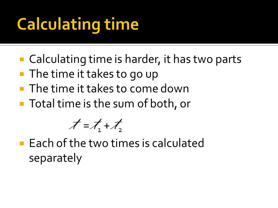 Calculating time is harder, it has two parts The time it takes to go up The time it takes to come down Total time is the sum of both, or t = t 1 + t 2