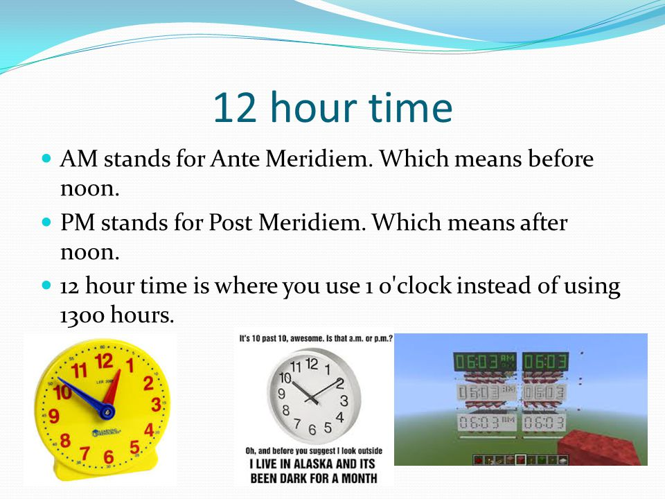 12 hour time AM stands for Ante Meridiem. Which means before noon. PM stands for Post Meridiem. Which means after noon. 12 hour time is where you use
