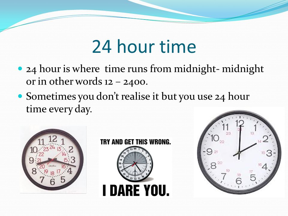 24 hour time 24 hour is where time runs from midnight- midnight or in other words 12 – 2400. Sometimes you dont realise it but you use 24 hour time ev