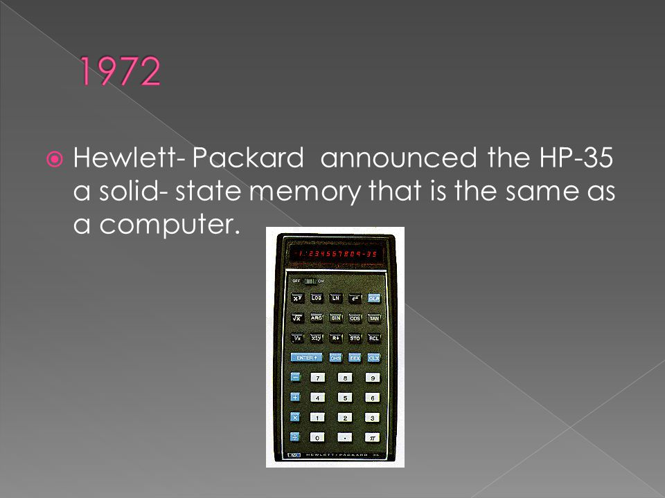 Hewlett- Packard announced the HP-35 a solid- state memory that is the same as a computer.