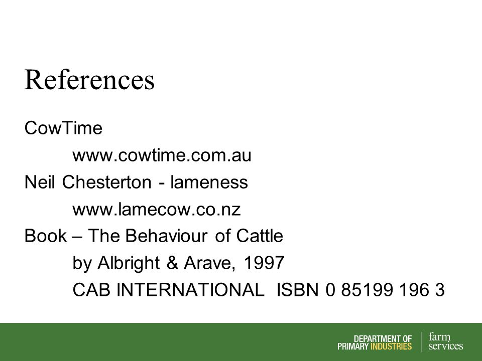 References CowTime www.cowtime.com.au Neil Chesterton - lameness www.lamecow.co.nz Book – The Behaviour of Cattle by Albright & Arave, 1997 CAB INTERN