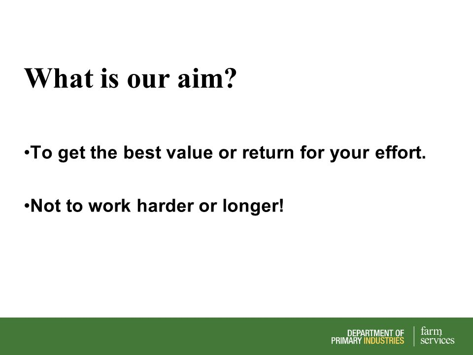 What is our aim? To get the best value or return for your effort. Not to work harder or longer!