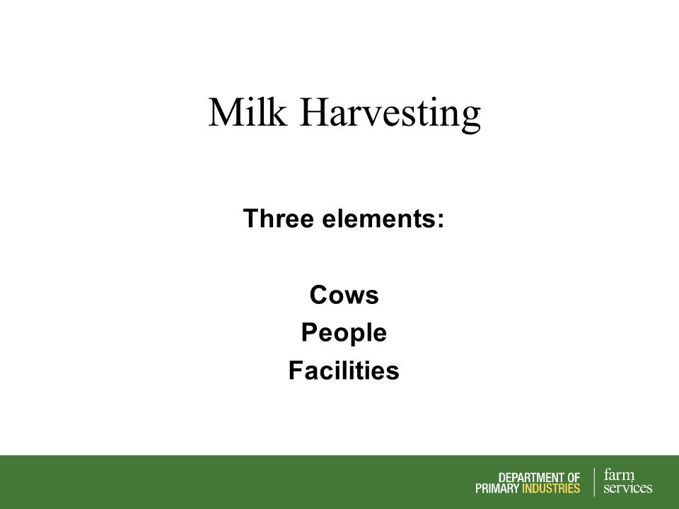 Milk Harvesting Three elements: Cows People Facilities