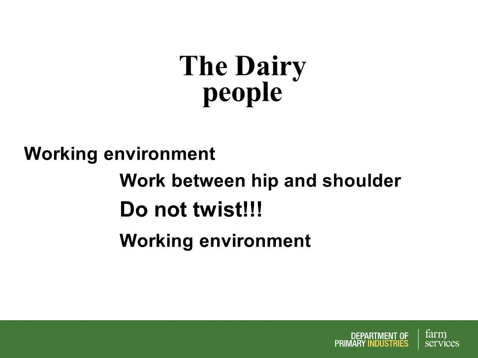 The Dairy people Working environment Work between hip and shoulder Do not twist!!! Working environment