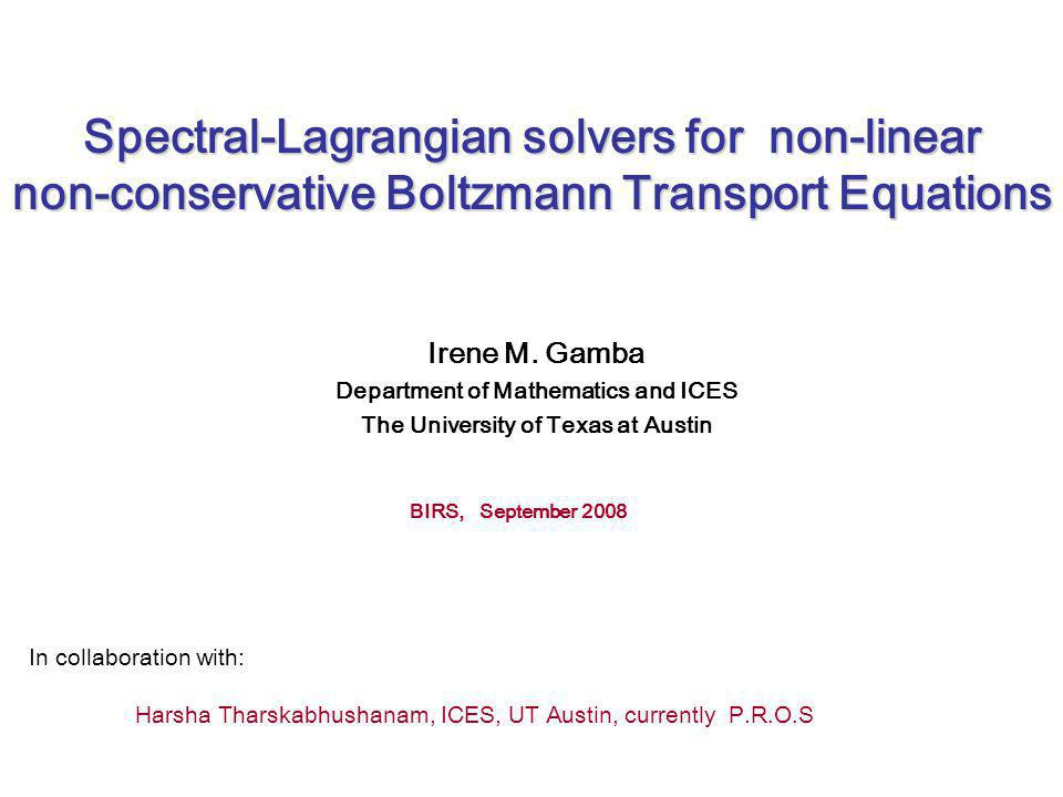 Spectral-Lagrangian solvers for non-linear non-conservative Boltzmann Transport Equations Irene M. Gamba Department of Mathematics and ICES The Univer