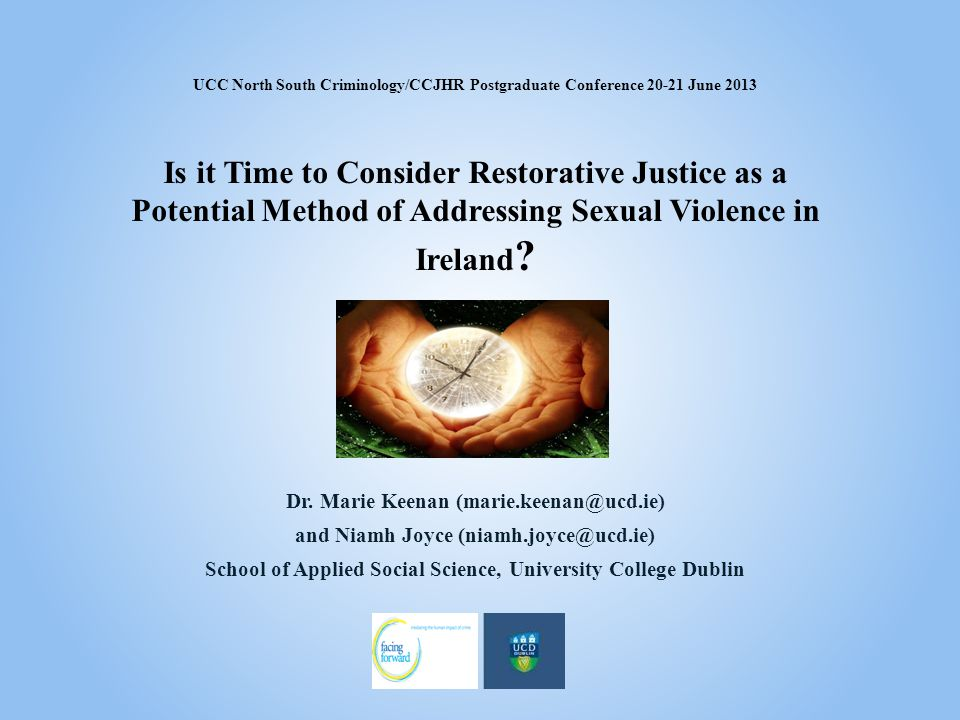 UCC North South Criminology/CCJHR Postgraduate Conference 20-21 June 2013 Is it Time to Consider Restorative Justice as a Potential Method of Addressi