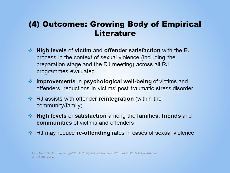 (4) Outcomes: Growing Body of Empirical Literature High levels of victim and offender satisfaction with the RJ process in the context of sexual violen