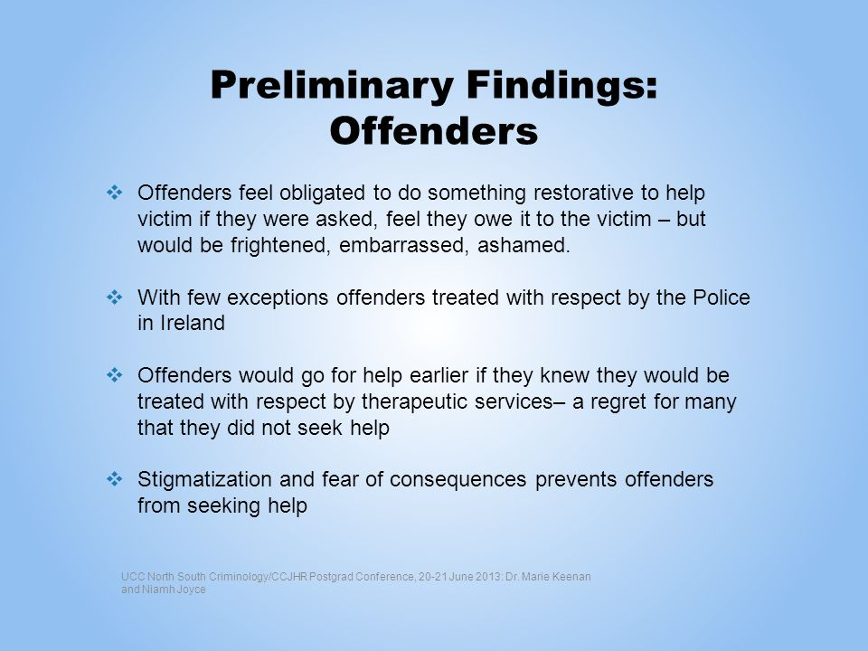 Preliminary Findings: Offenders Offenders feel obligated to do something restorative to help victim if they were asked, feel they owe it to the victim – but would be frightened, embarrassed, ashamed.