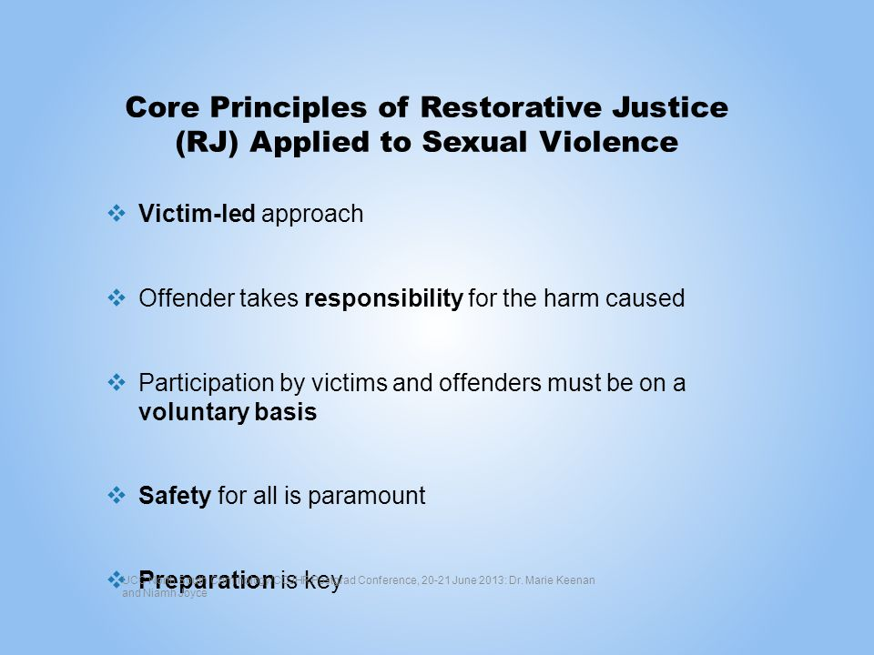 Core Principles of Restorative Justice (RJ) Applied to Sexual Violence Victim-led approach Offender takes responsibility for the harm caused Participation by victims and offenders must be on a voluntary basis Safety for all is paramount Preparation is key UCC North South Criminology/CCJHR Postgrad Conference, 20-21 June 2013: Dr.