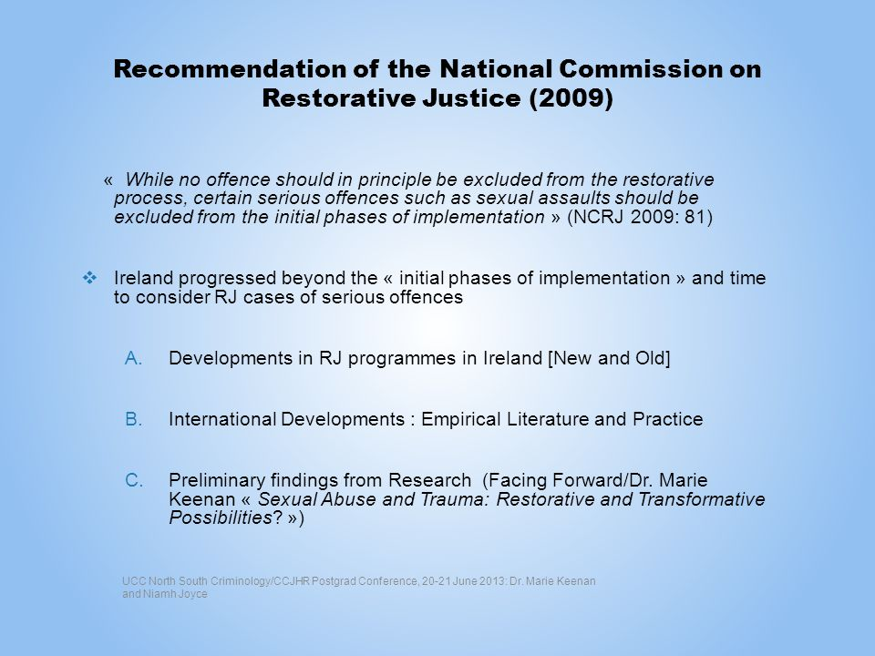 Recommendation of the National Commission on Restorative Justice (2009) « While no offence should in principle be excluded from the restorative process, certain serious offences such as sexual assaults should be excluded from the initial phases of implementation » (NCRJ 2009: 81) Ireland progressed beyond the « initial phases of implementation » and time to consider RJ cases of serious offences A.Developments in RJ programmes in Ireland [New and Old] B.International Developments : Empirical Literature and Practice C.Preliminary findings from Research (Facing Forward/Dr.