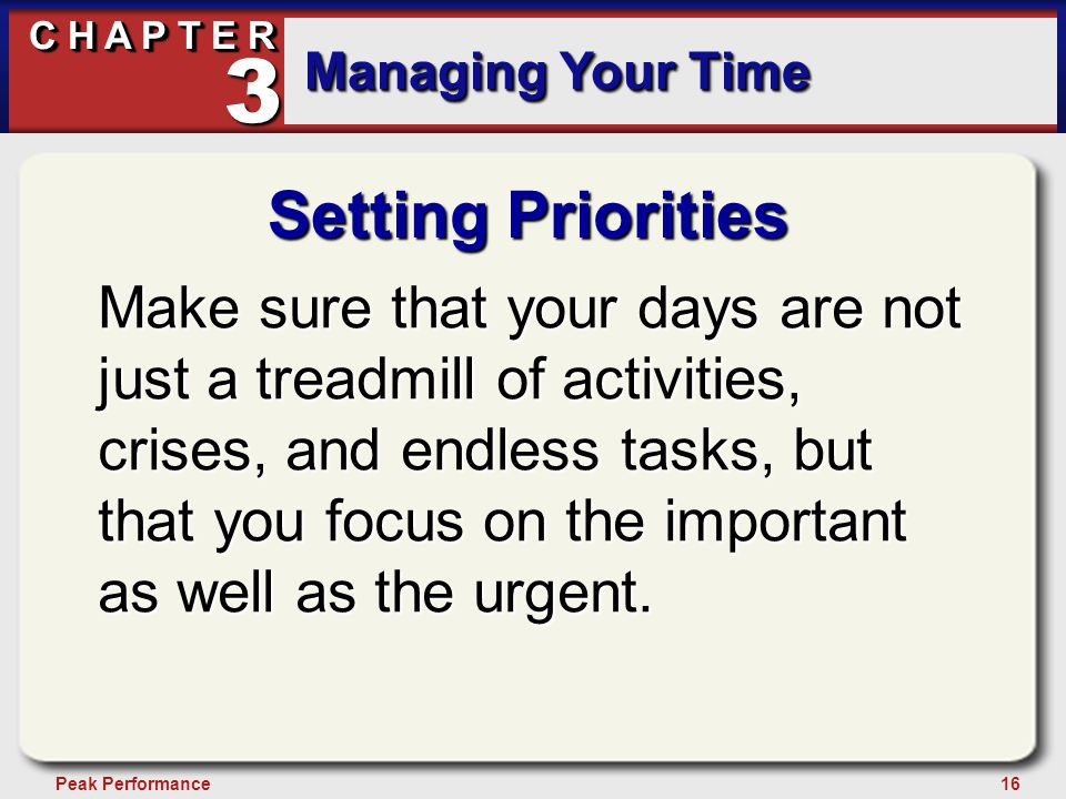 16Peak Performance C H A P T E R Managing Your Time 3 Setting Priorities Make sure that your days are not just a treadmill of activities, crises, and endless tasks, but that you focus on the important as well as the urgent.