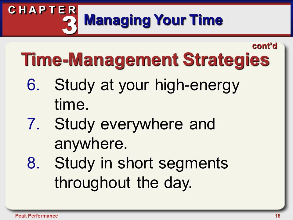 18Peak Performance C H A P T E R Managing Your Time 3 Time-Management Strategies 6.Study at your high-energy time.