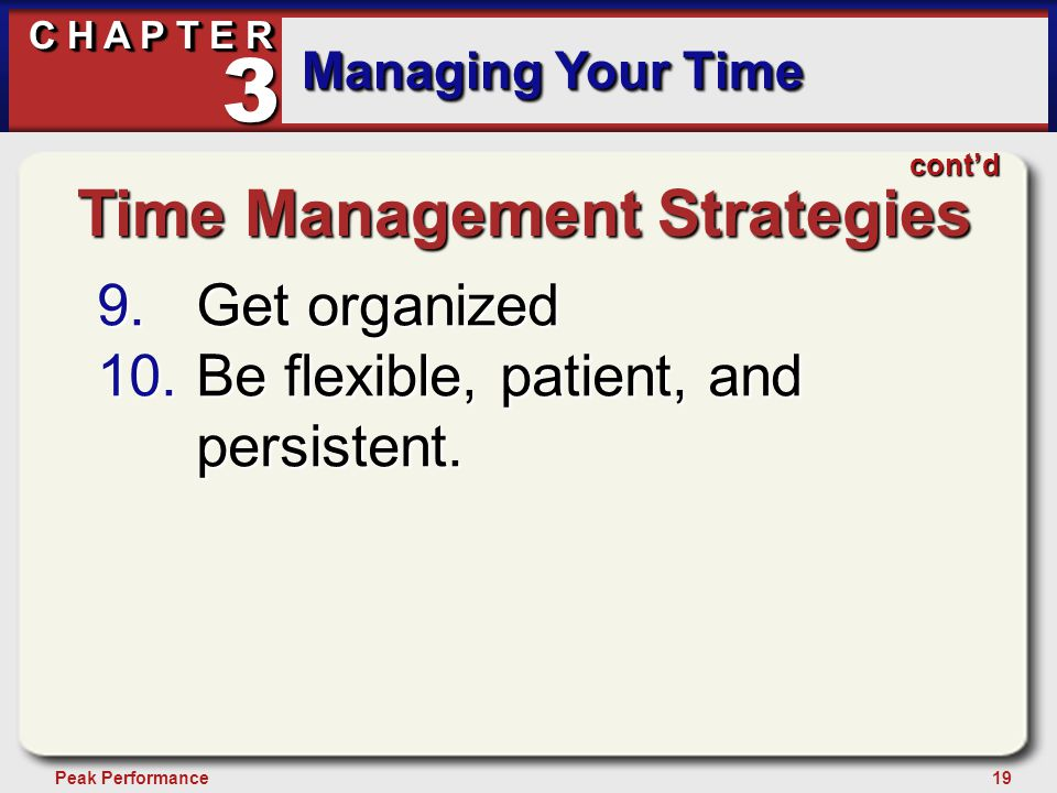 19Peak Performance C H A P T E R Managing Your Time 3 Time Management Strategies 9.Get organized 10.Be flexible, patient, and persistent.