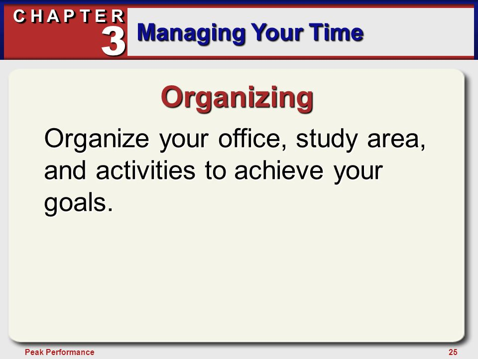 25Peak Performance C H A P T E R Managing Your Time 3 Organizing Organize your office, study area, and activities to achieve your goals.