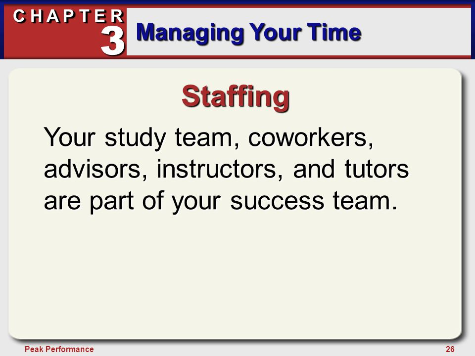 26Peak Performance C H A P T E R Managing Your Time 3 Staffing Your study team, coworkers, advisors, instructors, and tutors are part of your success team.