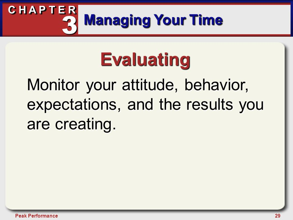 29Peak Performance C H A P T E R Managing Your Time 3 Evaluating Monitor your attitude, behavior, expectations, and the results you are creating.