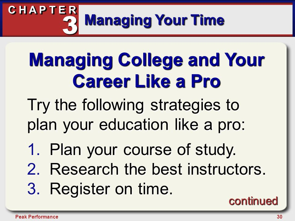 30Peak Performance C H A P T E R Managing Your Time 3 Managing College and Your Career Like a Pro Try the following strategies to plan your education like a pro: 1.Plan your course of study.