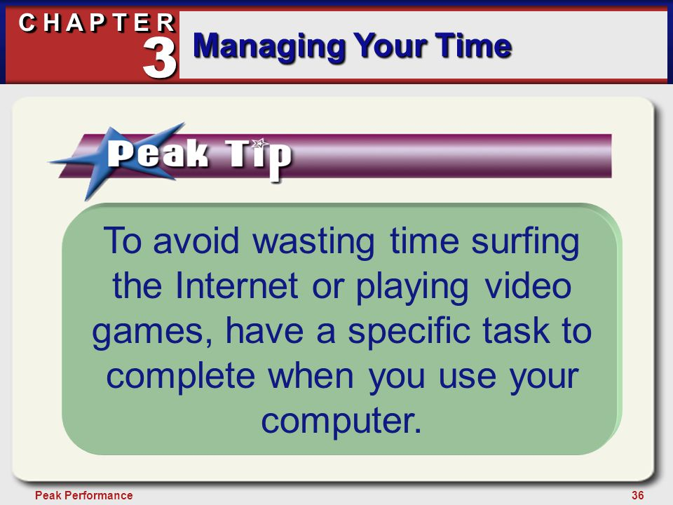 36Peak Performance C H A P T E R Managing Your Time 3 To avoid wasting time surfing the Internet or playing video games, have a specific task to complete when you use your computer.
