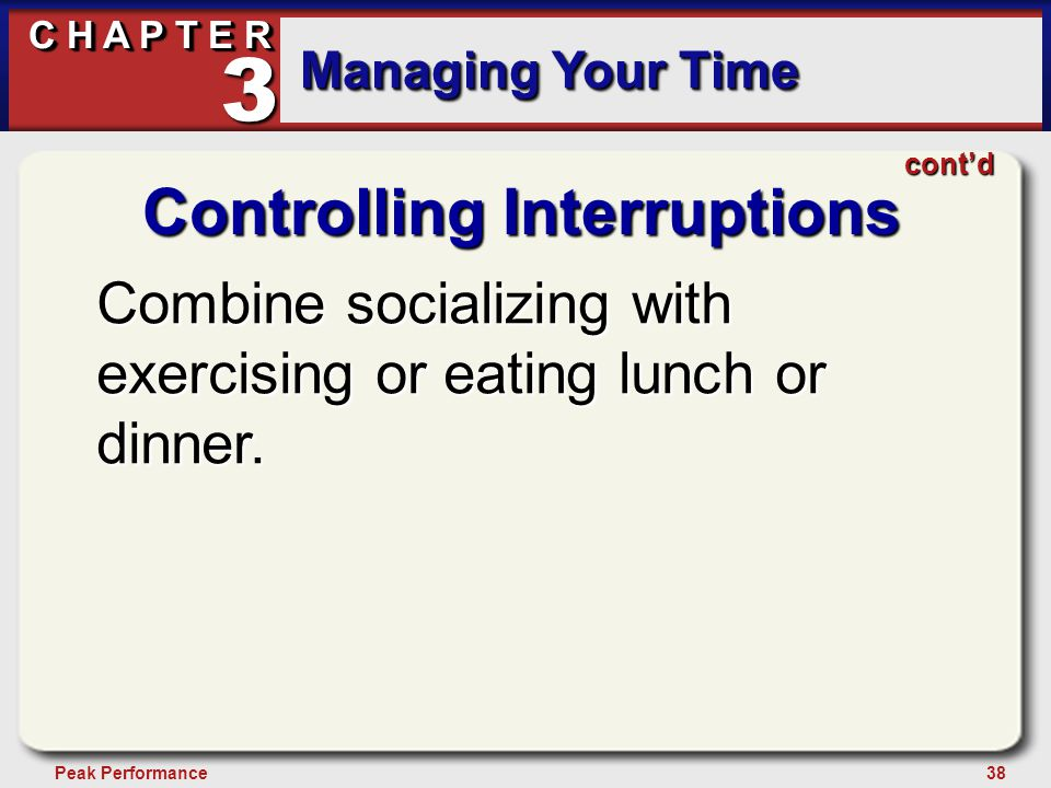 38Peak Performance C H A P T E R Managing Your Time 3 Controlling Interruptions Combine socializing with exercising or eating lunch or dinner.