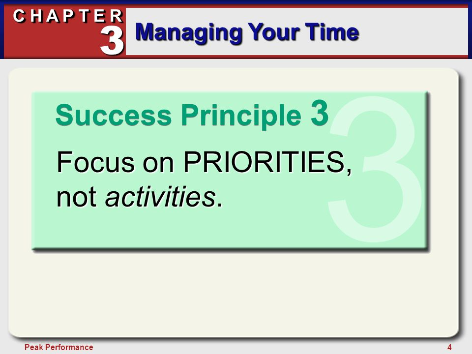 4Peak Performance C H A P T E R Managing Your Time 3 Success Principle 3 3 Focus on PRIORITIES, not activities.