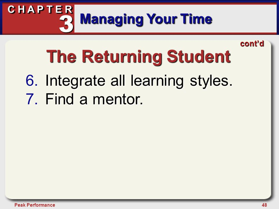 48Peak Performance C H A P T E R Managing Your Time 3 The Returning Student 6.Integrate all learning styles.