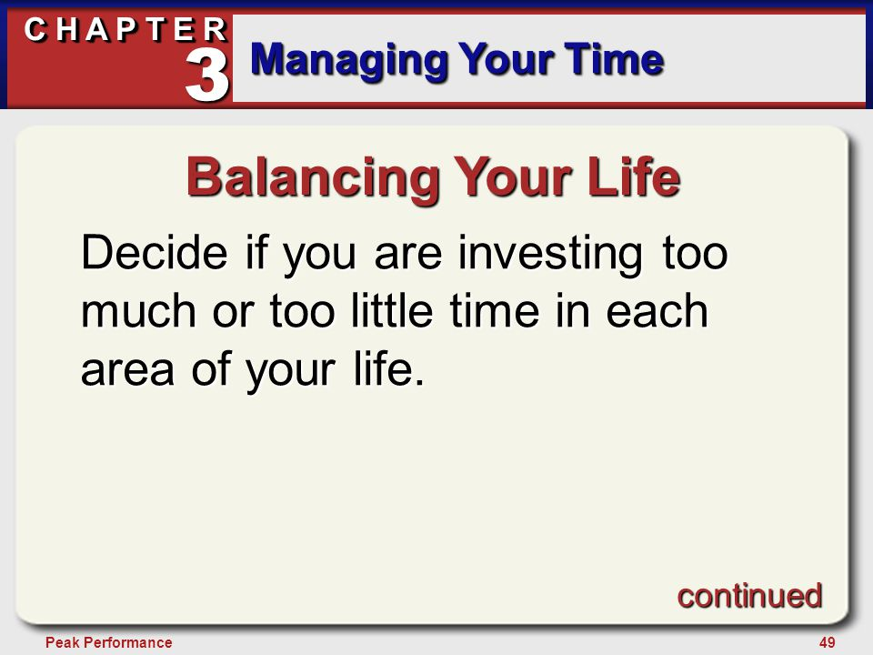 49Peak Performance C H A P T E R Managing Your Time 3 Balancing Your Life Decide if you are investing too much or too little time in each area of your life.