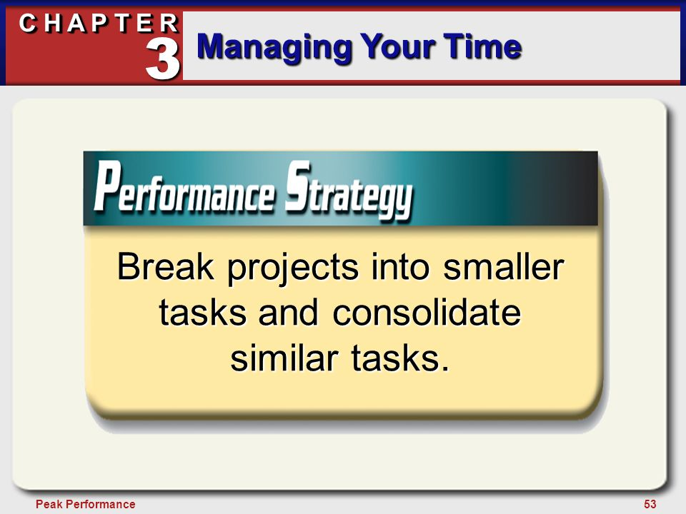 53Peak Performance C H A P T E R Managing Your Time 3 Break projects into smaller tasks and consolidate similar tasks.