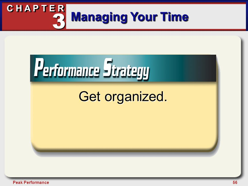 56Peak Performance C H A P T E R Managing Your Time 3 Get organized.