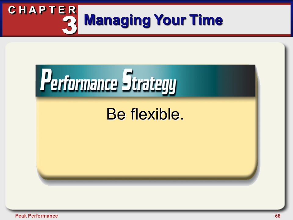 58Peak Performance C H A P T E R Managing Your Time 3 Be flexible.